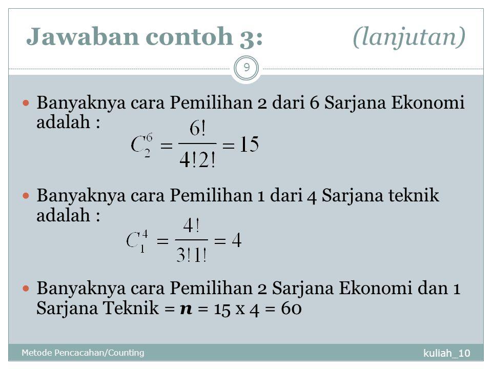 Jawaban contoh 3: (lanjutan) kuliah_10 Metode Pencacahan/Counting 9 Banyaknya cara Pemilihan 2 dari 6 Sarjana Ekonomi adalah : Banyaknya cara Pemilihan 1 dari 4 Sarjana teknik adalah : Banyaknya cara Pemilihan 2 Sarjana Ekonomi dan 1 Sarjana Teknik = n = 15 x 4 = 60