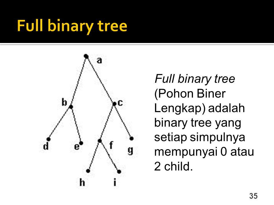 35 Full binary tree (Pohon Biner Lengkap) adalah binary tree yang setiap simpulnya mempunyai 0 atau 2 child.
