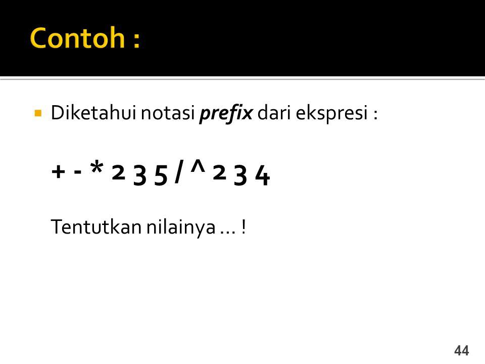  Diketahui notasi prefix dari ekspresi : + - * 2 3 5 / ^ 2 3 4 Tentutkan nilainya … ! 44