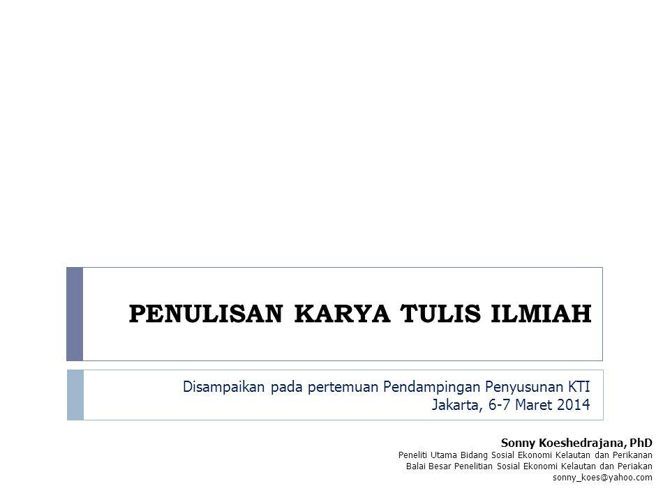 Disampaikan pada pertemuan Pendampingan Penyusunan KTI Jakarta, 6-7 Maret 2014 Sonny Koeshedrajana, PhD Peneliti Utama Bidang Sosial Ekonomi Kelautan dan Perikanan Balai Besar Penelitian Sosial Ekonomi Kelautan dan Periakan sonny_koes@yahoo.com PENULISAN KARYA TULIS ILMIAH
