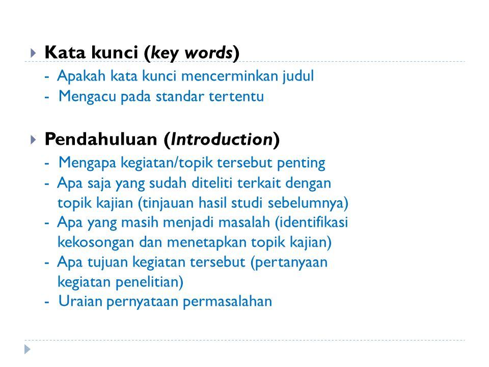  Kata kunci (key words) - Apakah kata kunci mencerminkan judul - Mengacu pada standar tertentu  Pendahuluan (Introduction) - Mengapa kegiatan/topik tersebut penting - Apa saja yang sudah diteliti terkait dengan topik kajian (tinjauan hasil studi sebelumnya) - Apa yang masih menjadi masalah (identifikasi kekosongan dan menetapkan topik kajian) - Apa tujuan kegiatan tersebut (pertanyaan kegiatan penelitian) - Uraian pernyataan permasalahan