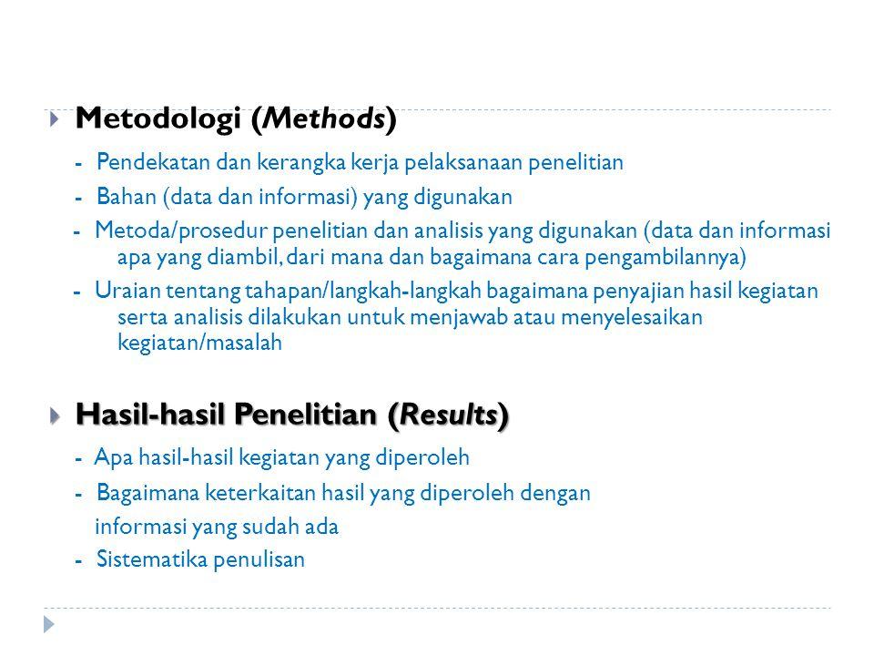  Metodologi (Methods) - Pendekatan dan kerangka kerja pelaksanaan penelitian - Bahan (data dan informasi) yang digunakan - Metoda/prosedur penelitian dan analisis yang digunakan (data dan informasi apa yang diambil, dari mana dan bagaimana cara pengambilannya) - Uraian tentang tahapan/langkah-langkah bagaimana penyajian hasil kegiatan serta analisis dilakukan untuk menjawab atau menyelesaikan kegiatan/masalah  Hasil-hasil Penelitian (Results) - Apa hasil-hasil kegiatan yang diperoleh - Bagaimana keterkaitan hasil yang diperoleh dengan informasi yang sudah ada - Sistematika penulisan