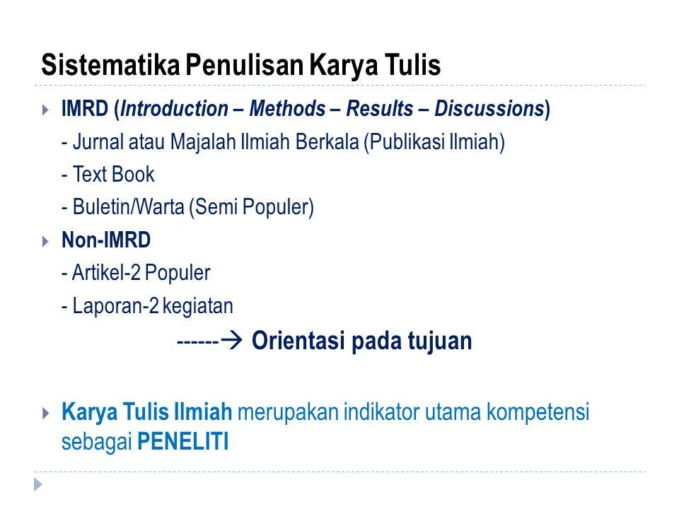 Sistematika Penulisan Karya Tulis  IMRD ( Introduction – Methods – Results – Discussions ) - Jurnal atau Majalah Ilmiah Berkala (Publikasi Ilmiah) - Text Book - Buletin/Warta (Semi Populer)  Non-IMRD - Artikel-2 Populer - Laporan-2 kegiatan ------  Orientasi pada tujuan  Karya Tulis Ilmiah merupakan indikator utama kompetensi sebagai PENELITI