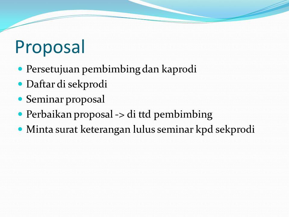 Proposal Persetujuan pembimbing dan kaprodi Daftar di sekprodi Seminar proposal Perbaikan proposal -> di ttd pembimbing Minta surat keterangan lulus seminar kpd sekprodi