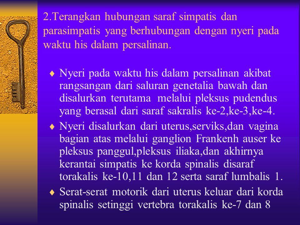 2.Terangkan hubungan saraf simpatis dan parasimpatis yang berhubungan dengan nyeri pada waktu his dalam persalinan.  Nyeri pada waktu his dalam persa