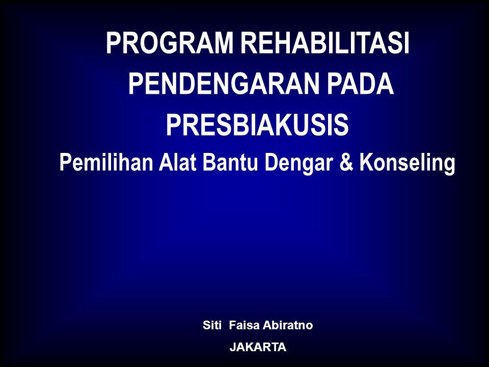 PROGRAM REHABILITASI PENDENGARAN PADA PRESBIAKUSIS Pemilihan Alat Bantu Dengar & Konseling Siti Faisa Abiratno JAKARTA