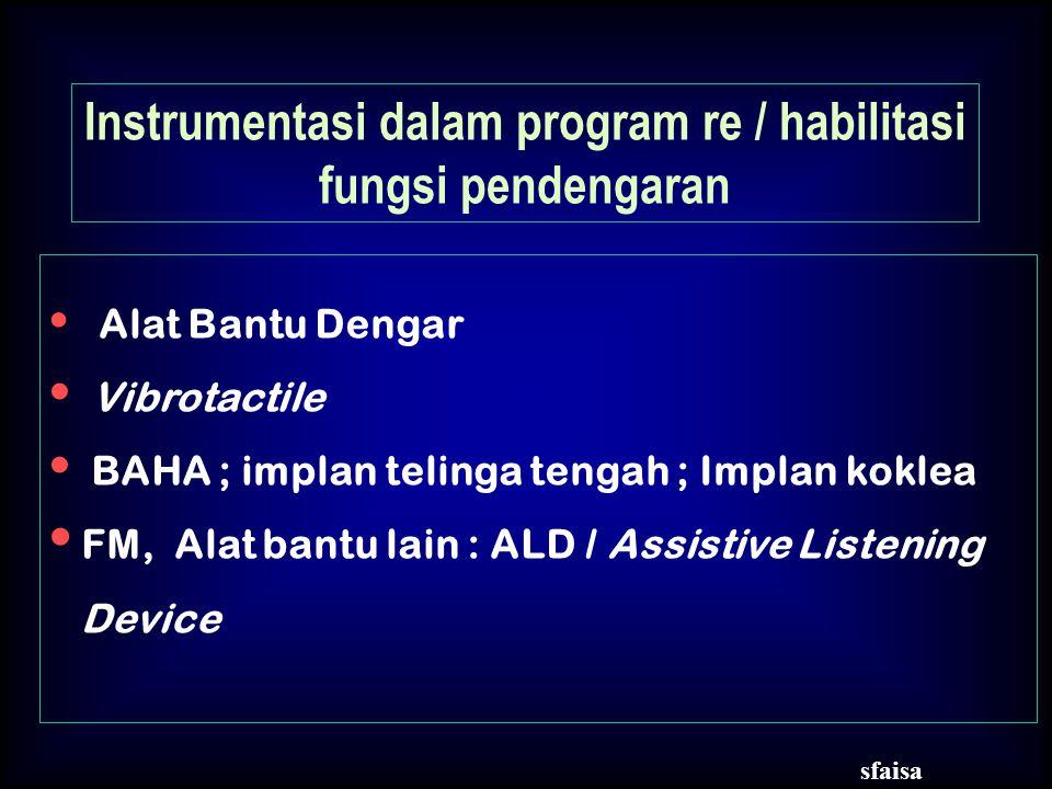 Alat Bantu Dengar Vibrotactile BAHA ; implan telinga tengah ; Implan koklea FM, Alat bantu lain : ALD / Assistive Listening Device Instrumentasi dalam program re / habilitasi fungsi pendengaran sfaisa