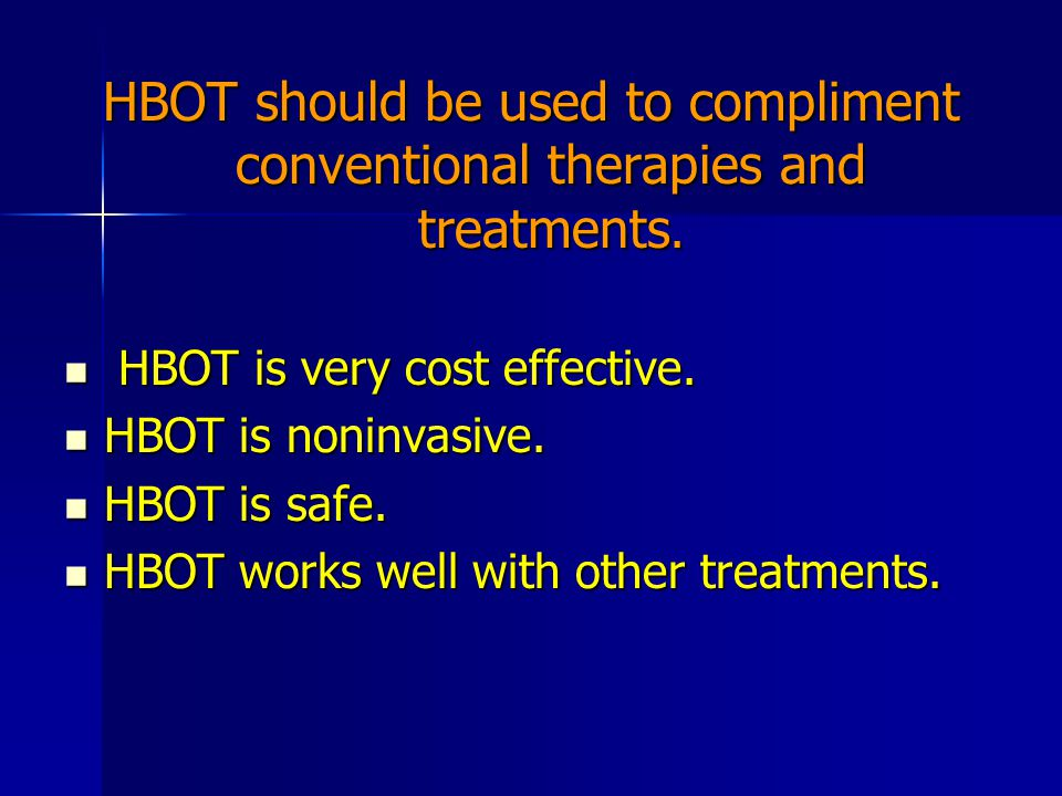HBOT should be used to compliment conventional therapies and treatments. HBOT is very cost effective. HBOT is very cost effective. HBOT is noninvasive