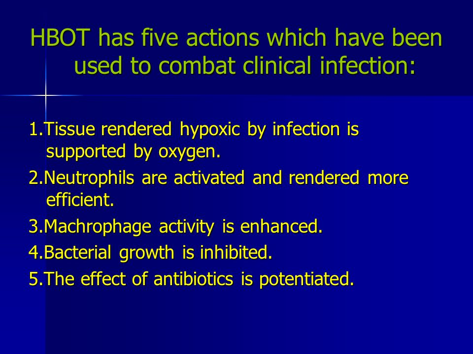 HBOT has five actions which have been used to combat clinical infection: 1.Tissue rendered hypoxic by infection is supported by oxygen. 2.Neutrophils