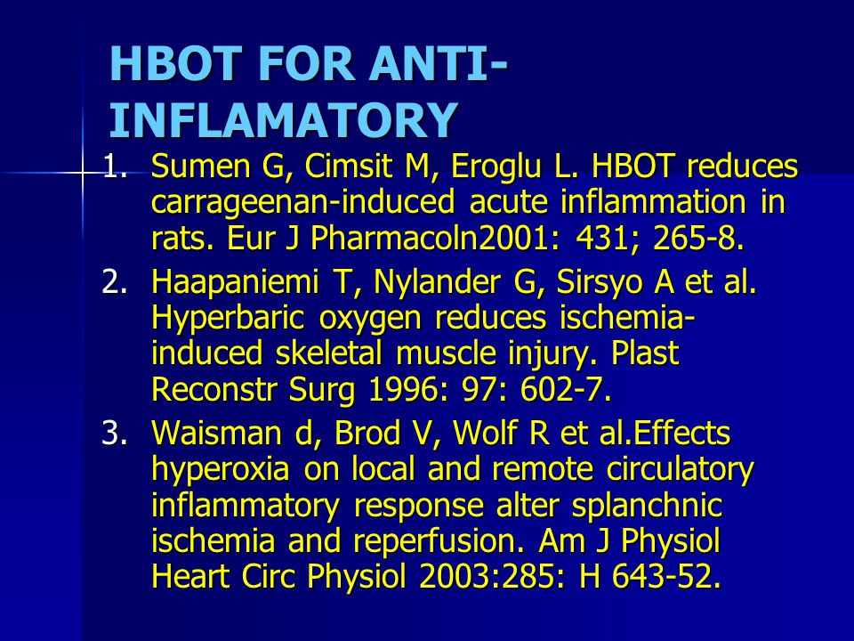 HBOT FOR ANTI- INFLAMATORY 1.Sumen G, Cimsit M, Eroglu L. HBOT reduces carrageenan-induced acute inflammation in rats. Eur J Pharmacoln2001: 431; 265-