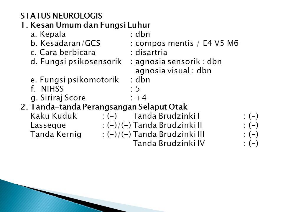 STATUS NEUROLOGIS 1. Kesan Umum dan Fungsi Luhur a. Kepala: dbn b. Kesadaran/GCS: compos mentis / E4 V5 M6 c. Cara berbicara: disartria d. Fungsi psik