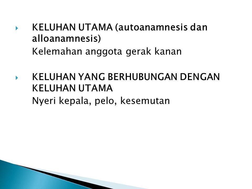  KELUHAN UTAMA (autoanamnesis dan alloanamnesis) Kelemahan anggota gerak kanan  KELUHAN YANG BERHUBUNGAN DENGAN KELUHAN UTAMA Nyeri kepala, pelo, ke