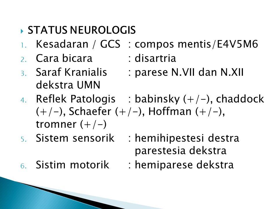  STATUS NEUROLOGIS 1. Kesadaran / GCS: compos mentis/E4V5M6 2. Cara bicara: disartria 3. Saraf Kranialis: parese N.VII dan N.XII dekstra UMN 4. Refle