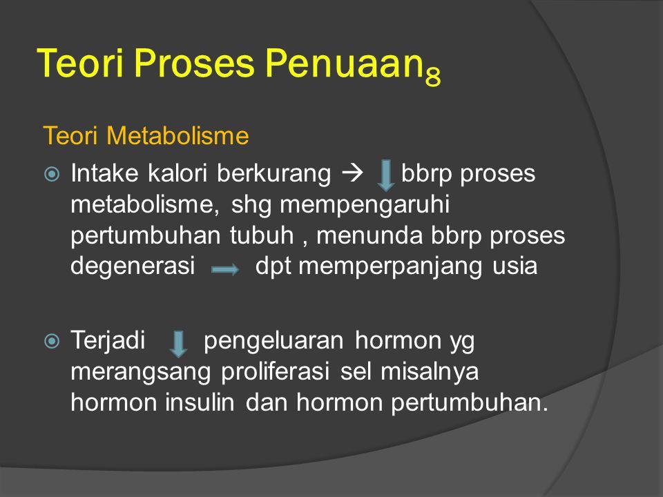 Teori Proses Penuaan 8 Teori Metabolisme  Intake kalori berkurang  bbrp proses metabolisme, shg mempengaruhi pertumbuhan tubuh, menunda bbrp proses