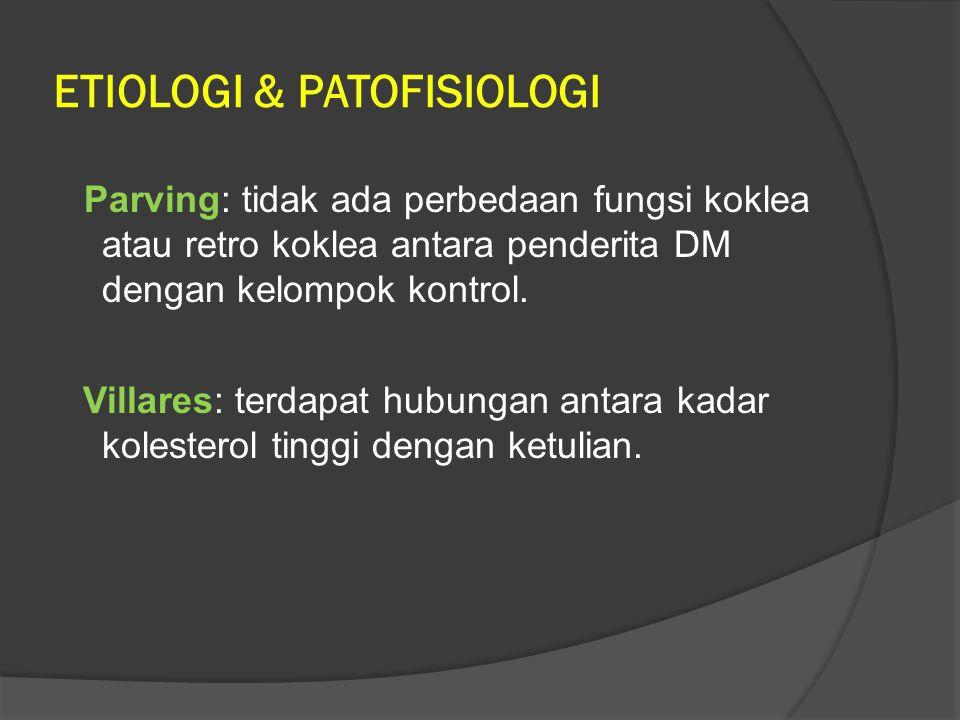 ETIOLOGI & PATOFISIOLOGI Parving: tidak ada perbedaan fungsi koklea atau retro koklea antara penderita DM dengan kelompok kontrol. Villares: terdapat