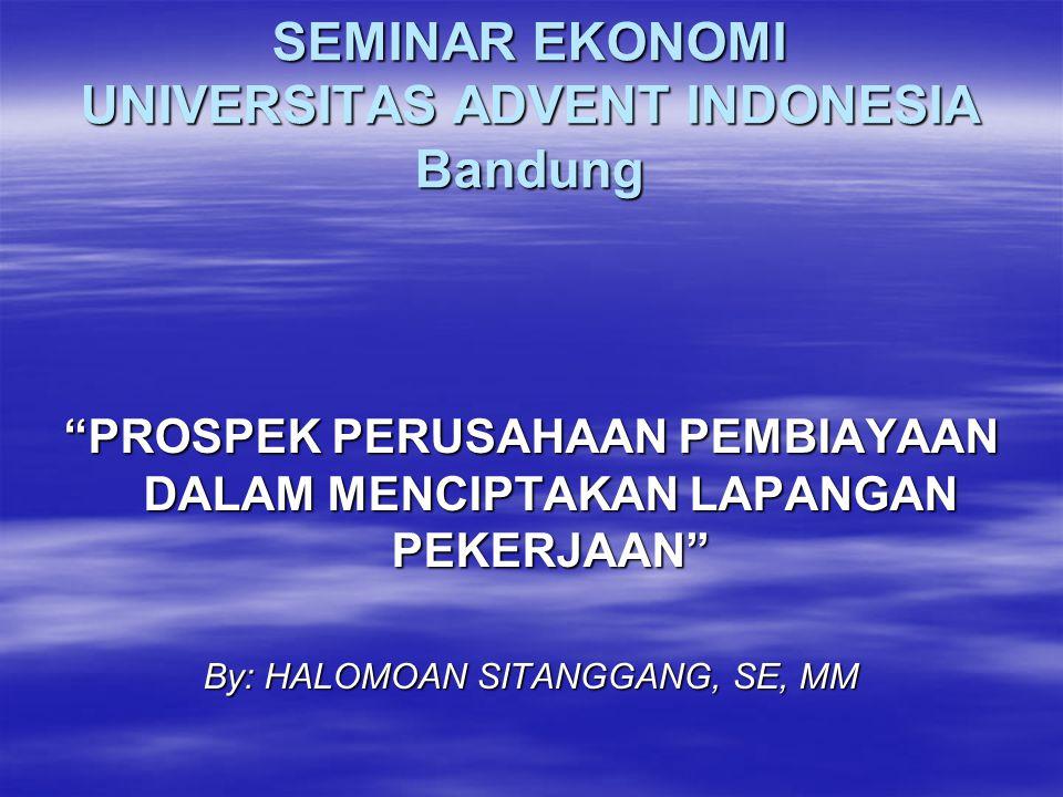 """SEMINAR EKONOMI UNIVERSITAS ADVENT INDONESIA Bandung """"PROSPEK PERUSAHAAN PEMBIAYAAN DALAM MENCIPTAKAN LAPANGAN PEKERJAAN"""" By: HALOMOAN SITANGGANG, SE,"""