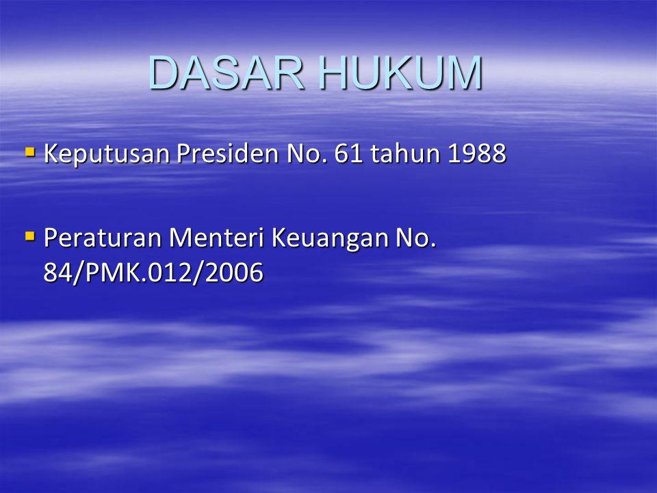 DASAR HUKUM  Keputusan Presiden No. 61 tahun 1988  Peraturan Menteri Keuangan No. 84/PMK.012/2006