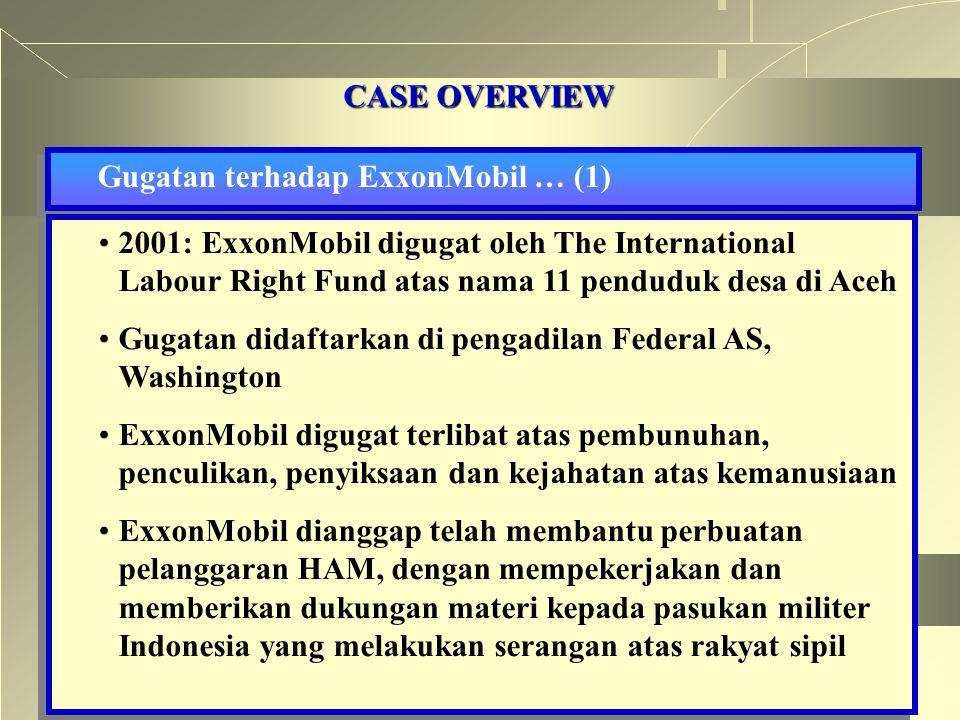 CASE OVERVIEW Gugatan terhadap ExxonMobil … (1) 2001: ExxonMobil digugat oleh The International Labour Right Fund atas nama 11 penduduk desa di Aceh Gugatan didaftarkan di pengadilan Federal AS, Washington ExxonMobil digugat terlibat atas pembunuhan, penculikan, penyiksaan dan kejahatan atas kemanusiaan ExxonMobil dianggap telah membantu perbuatan pelanggaran HAM, dengan mempekerjakan dan memberikan dukungan materi kepada pasukan militer Indonesia yang melakukan serangan atas rakyat sipil 2001: ExxonMobil digugat oleh The International Labour Right Fund atas nama 11 penduduk desa di Aceh Gugatan didaftarkan di pengadilan Federal AS, Washington ExxonMobil digugat terlibat atas pembunuhan, penculikan, penyiksaan dan kejahatan atas kemanusiaan ExxonMobil dianggap telah membantu perbuatan pelanggaran HAM, dengan mempekerjakan dan memberikan dukungan materi kepada pasukan militer Indonesia yang melakukan serangan atas rakyat sipil
