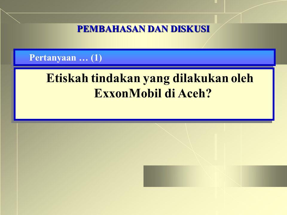 PEMBAHASAN DAN DISKUSI Pertanyaan … (1) Etiskah tindakan yang dilakukan oleh ExxonMobil di Aceh?