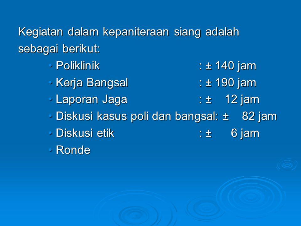 Kegiatan dalam kepaniteraan siang adalah sebagai berikut: Poliklinik: ± 140 jamPoliklinik: ± 140 jam Kerja Bangsal: ± 190 jamKerja Bangsal: ± 190 jam