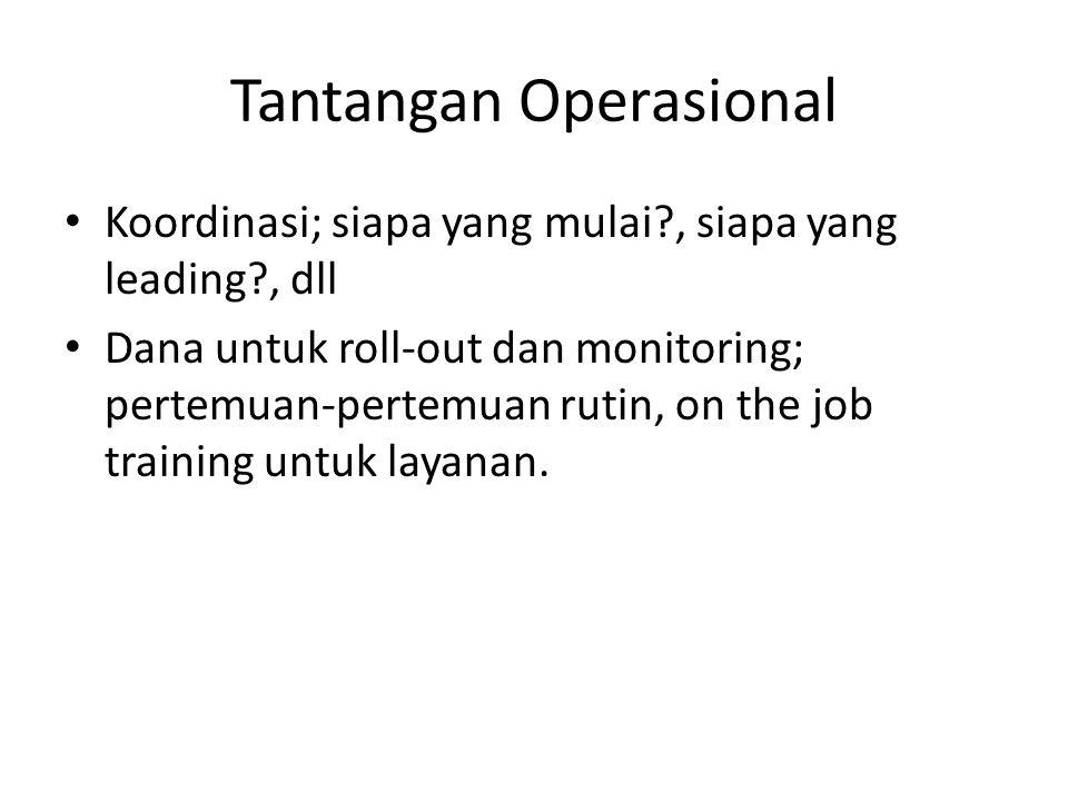 Tantangan Operasional Koordinasi; siapa yang mulai?, siapa yang leading?, dll Dana untuk roll-out dan monitoring; pertemuan-pertemuan rutin, on the job training untuk layanan.