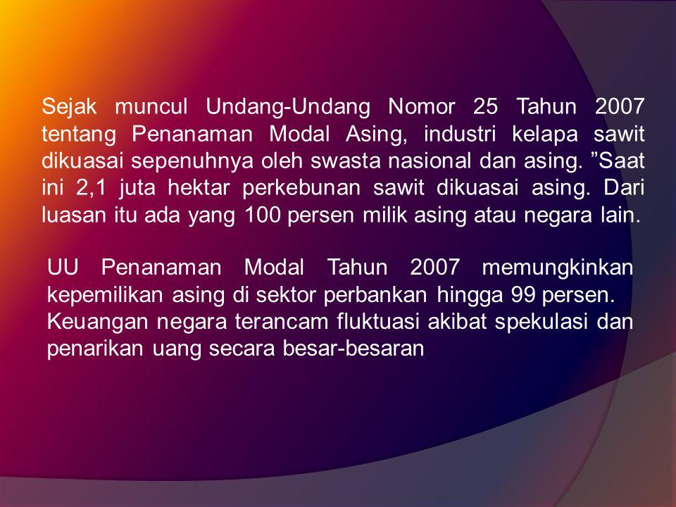 Sejak muncul Undang-Undang Nomor 25 Tahun 2007 tentang Penanaman Modal Asing, industri kelapa sawit dikuasai sepenuhnya oleh swasta nasional dan asing.