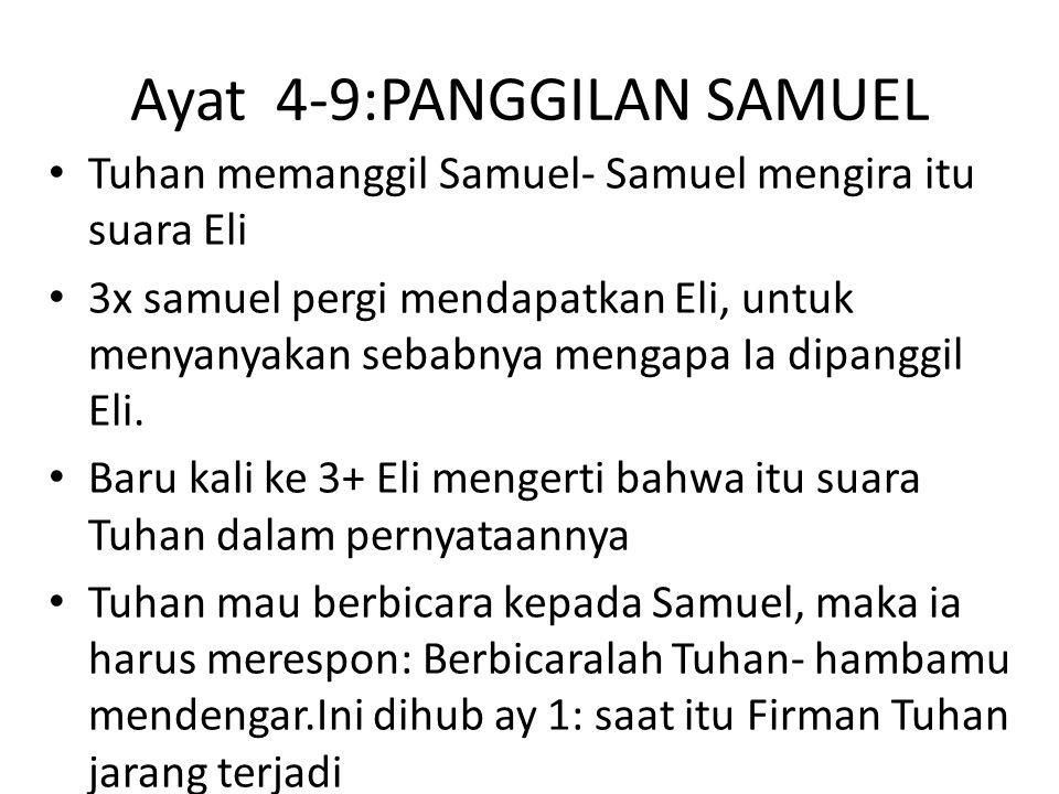 Ayat 4-9:PANGGILAN SAMUEL Tuhan memanggil Samuel- Samuel mengira itu suara Eli 3x samuel pergi mendapatkan Eli, untuk menyanyakan sebabnya mengapa Ia dipanggil Eli.