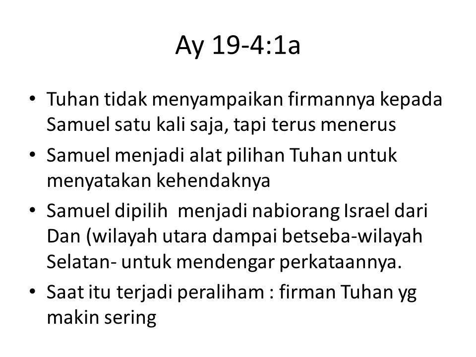 Ay 19-4:1a Tuhan tidak menyampaikan firmannya kepada Samuel satu kali saja, tapi terus menerus Samuel menjadi alat pilihan Tuhan untuk menyatakan kehe