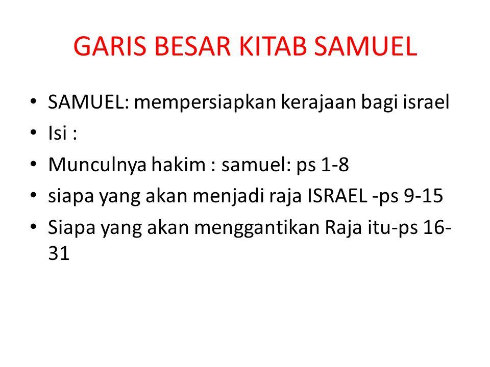 GARIS BESAR KITAB SAMUEL SAMUEL: mempersiapkan kerajaan bagi israel Isi : Munculnya hakim : samuel: ps 1-8 siapa yang akan menjadi raja ISRAEL -ps 9-15 Siapa yang akan menggantikan Raja itu-ps 16- 31