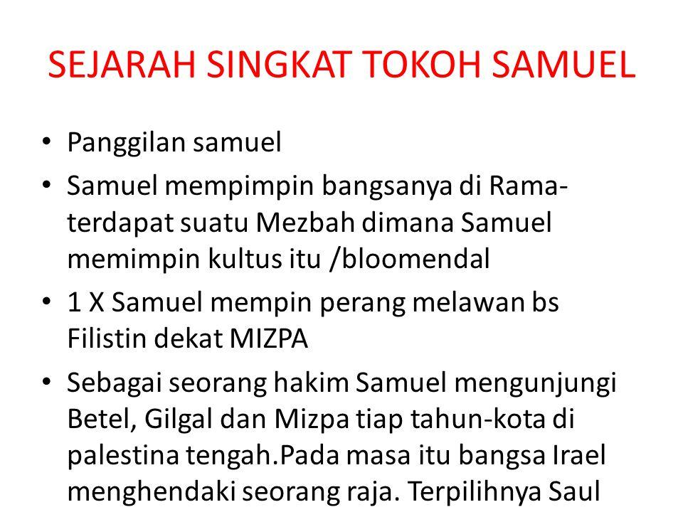 SEJARAH SINGKAT TOKOH SAMUEL Panggilan samuel Samuel mempimpin bangsanya di Rama- terdapat suatu Mezbah dimana Samuel memimpin kultus itu /bloomendal