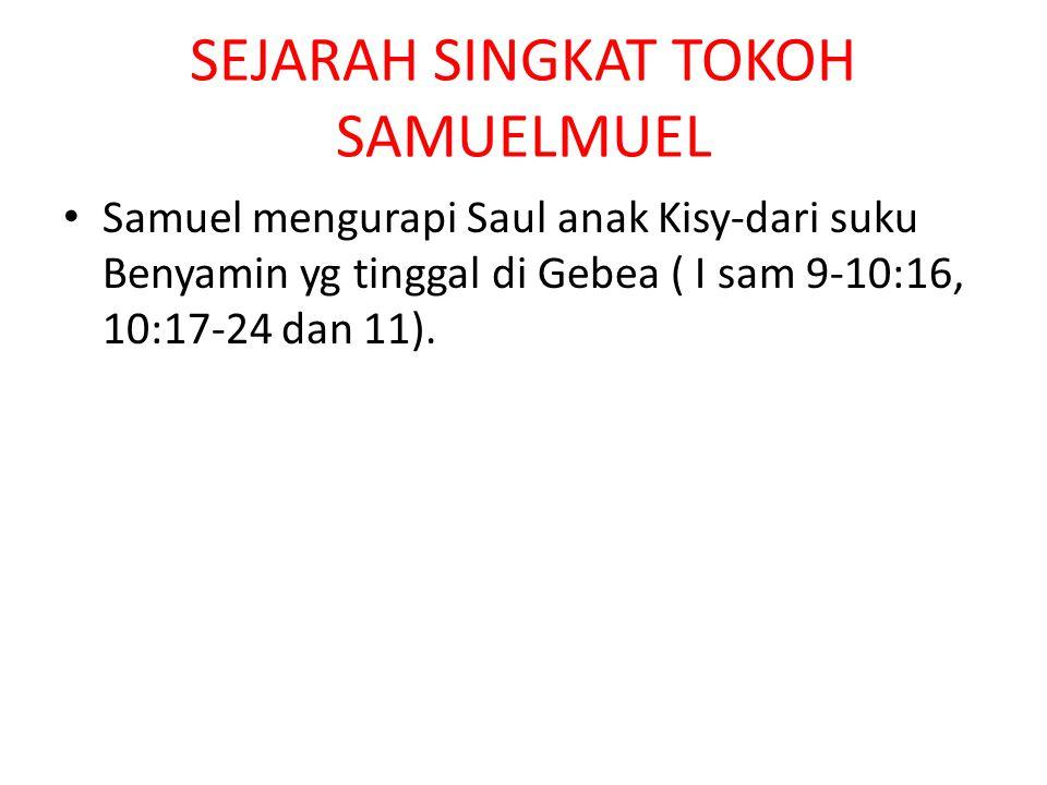 SEJARAH SINGKAT TOKOH SAMUELMUEL Samuel mengurapi Saul anak Kisy-dari suku Benyamin yg tinggal di Gebea ( I sam 9-10:16, 10:17-24 dan 11).