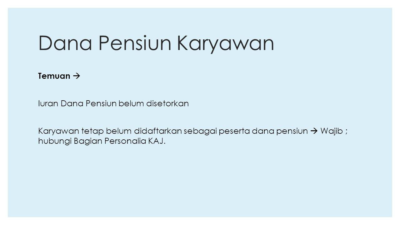 Dana Pensiun Karyawan Temuan  Iuran Dana Pensiun belum disetorkan Karyawan tetap belum didaftarkan sebagai peserta dana pensiun  Wajib ; hubungi Bag