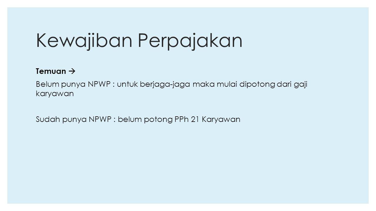 Kewajiban Perpajakan Temuan  Belum punya NPWP : untuk berjaga-jaga maka mulai dipotong dari gaji karyawan Sudah punya NPWP : belum potong PPh 21 Kary