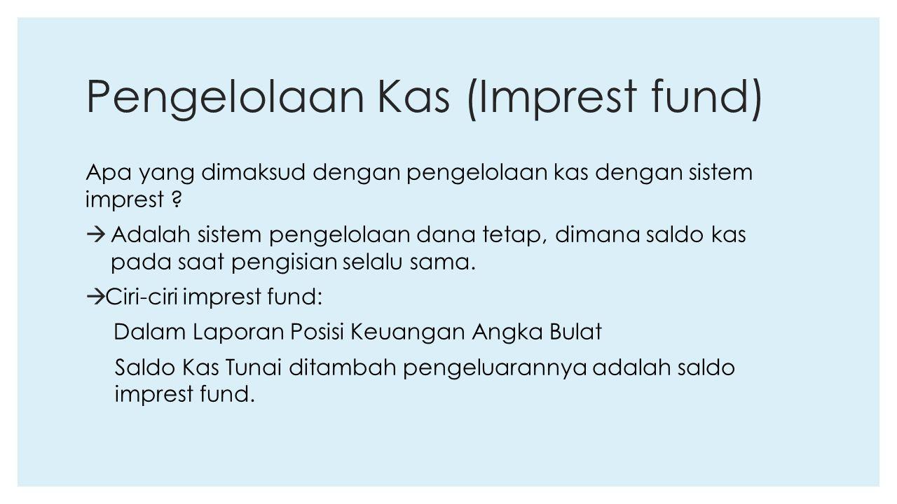 Pengelolaan Kas (Imprest fund) Apa yang dimaksud dengan pengelolaan kas dengan sistem imprest ?  Adalah sistem pengelolaan dana tetap, dimana saldo k