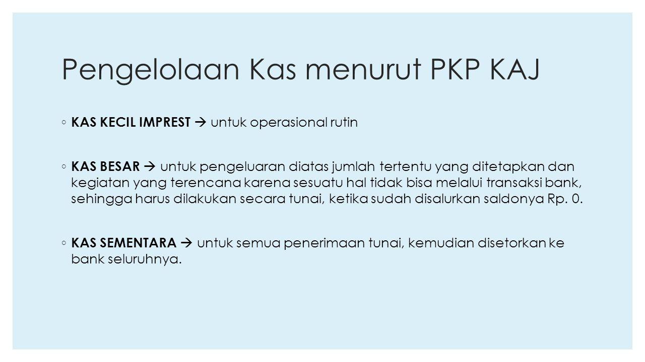 Pengelolaan Kas menurut PKP KAJ ◦ KAS KECIL IMPREST  untuk operasional rutin ◦ KAS BESAR  untuk pengeluaran diatas jumlah tertentu yang ditetapkan d