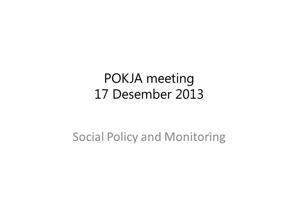 POKJA meeting 17 Desember 2013 Social Policy and Monitoring