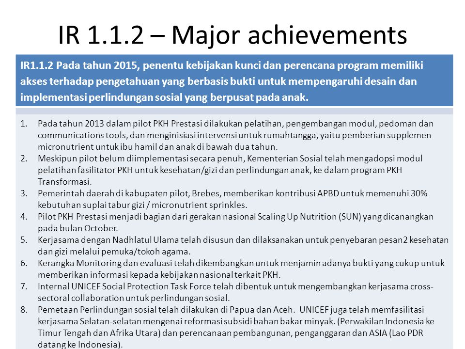 IR 1.1.2 – Major achievements IR1.1.2 Pada tahun 2015, penentu kebijakan kunci dan perencana program memiliki akses terhadap pengetahuan yang berbasis bukti untuk mempengaruhi desain dan implementasi perlindungan sosial yang berpusat pada anak.