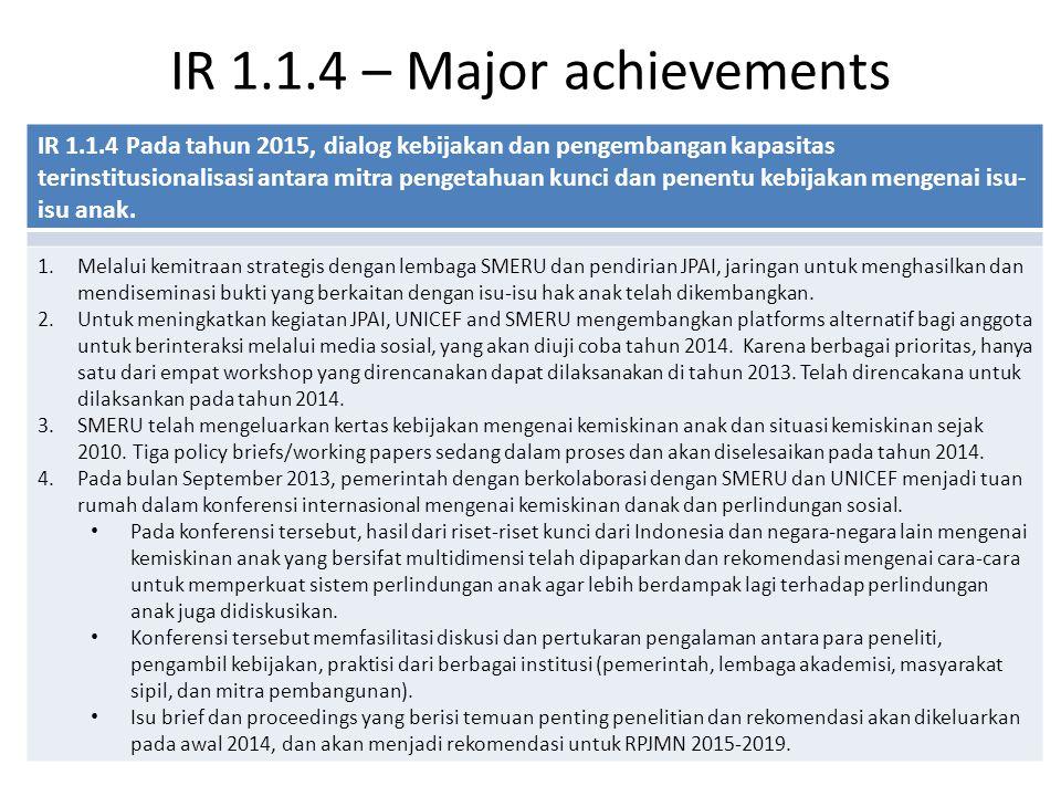 IR 1.1.4 – Major achievements IR 1.1.4 Pada tahun 2015, dialog kebijakan dan pengembangan kapasitas terinstitusionalisasi antara mitra pengetahuan kunci dan penentu kebijakan mengenai isu- isu anak.