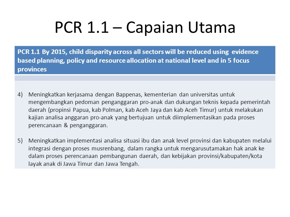 PCR 1.1 – Capaian Utama PCR 1.1 By 2015, child disparity across all sectors will be reduced using evidence based planning, policy and resource allocation at national level and in 5 focus provinces 4)Meningkatkan kerjasama dengan Bappenas, kementerian dan universitas untuk mengembangkan pedoman penganggaran pro-anak dan dukungan teknis kepada pemerintah daerah (propinsi Papua, kab Polman, kab Aceh Jaya dan kab Aceh Timur) untuk melakukan kajian analisa anggaran pro-anak yang bertujuan untuk diimplementasikan pada proses perencanaan & penganggaran.