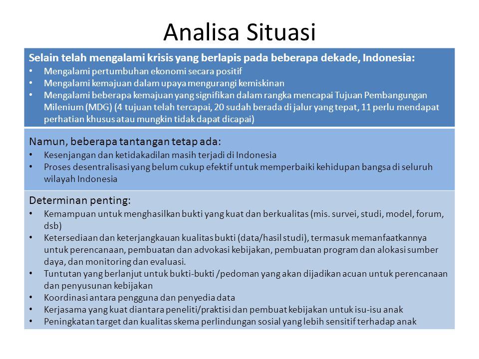Analisa Situasi Selain telah mengalami krisis yang berlapis pada beberapa dekade, Indonesia: Mengalami pertumbuhan ekonomi secara positif Mengalami kemajuan dalam upaya mengurangi kemiskinan Mengalami beberapa kemajuan yang signifikan dalam rangka mencapai Tujuan Pembangungan Milenium (MDG) (4 tujuan telah tercapai, 20 sudah berada di jalur yang tepat, 11 perlu mendapat perhatian khusus atau mungkin tidak dapat dicapai) Namun, beberapa tantangan tetap ada: Kesenjangan dan ketidakadilan masih terjadi di Indonesia Proses desentralisasi yang belum cukup efektif untuk memperbaiki kehidupan bangsa di seluruh wilayah Indonesia Determinan penting: Kemampuan untuk menghasilkan bukti yang kuat dan berkualitas (mis.