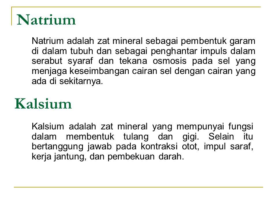 Natrium Natrium adalah zat mineral sebagai pembentuk garam di dalam tubuh dan sebagai penghantar impuls dalam serabut syaraf dan tekana osmosis pada s