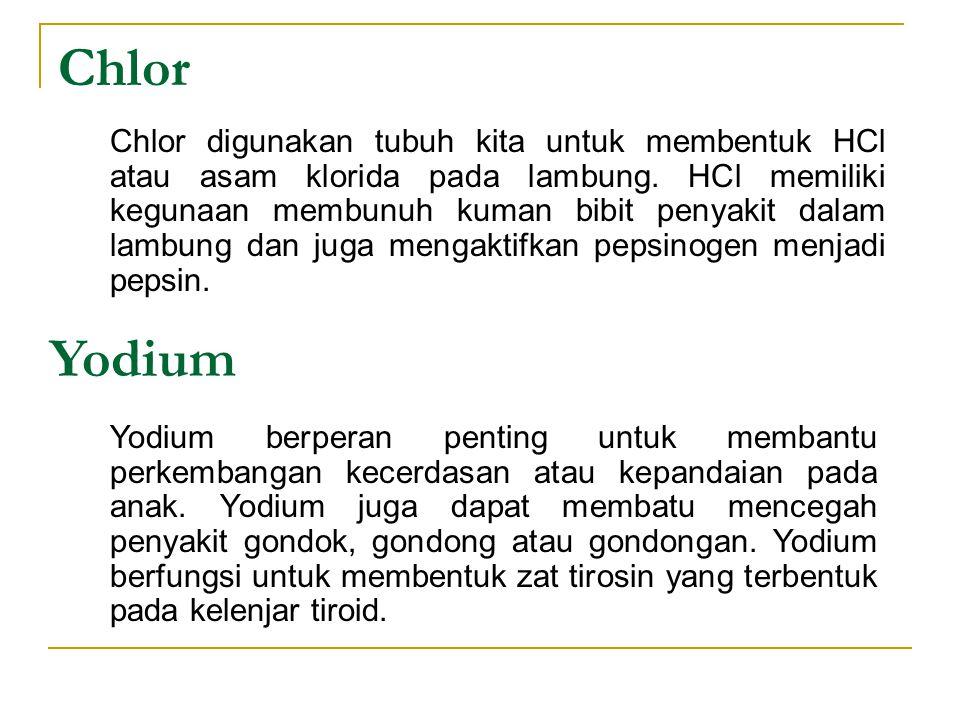 Chlor Chlor digunakan tubuh kita untuk membentuk HCl atau asam klorida pada lambung. HCl memiliki kegunaan membunuh kuman bibit penyakit dalam lambung