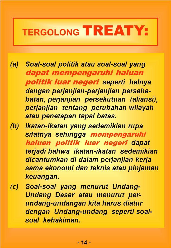 - 14 - TERGOLONG TREATY: (a)Soal-soal politik atau soal-soal yang dapat mempengaruhi haluan politik luar negeri seperti halnya dengan perjanjian-perja