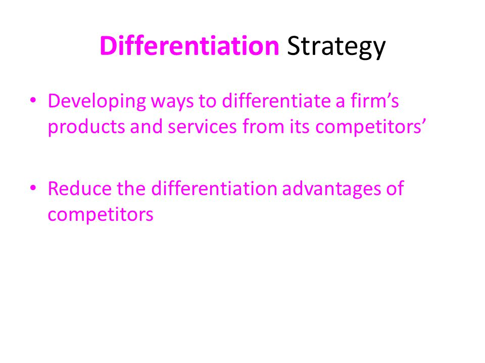 Differentiation Strategy Developing ways to differentiate a firm's products and services from its competitors' Reduce the differentiation advantages of competitors