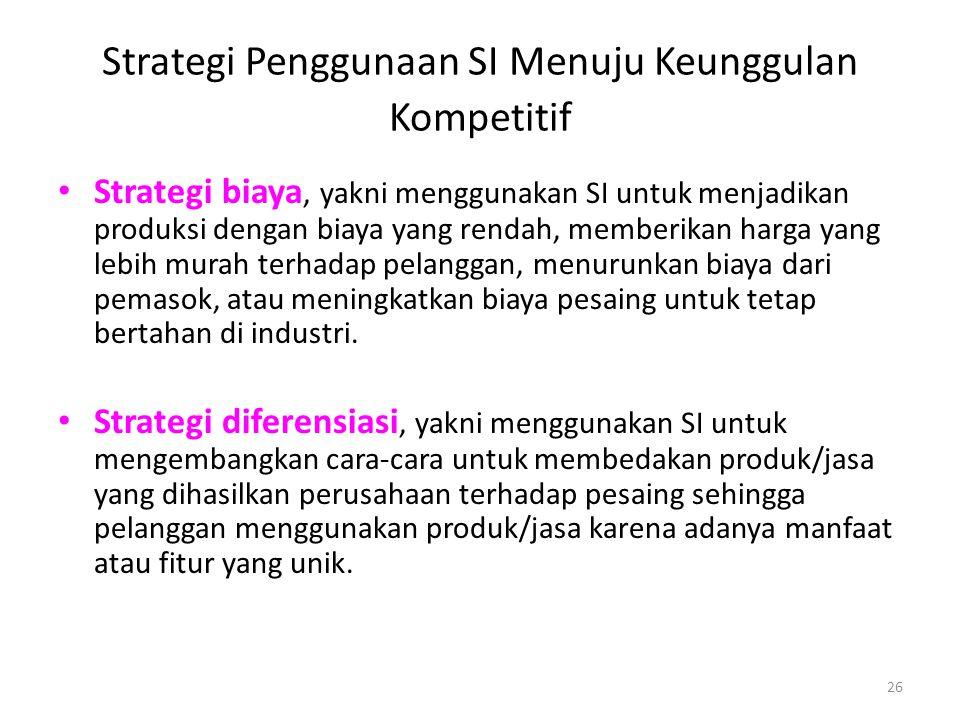 26 Strategi Penggunaan SI Menuju Keunggulan Kompetitif Strategi biaya, yakni menggunakan SI untuk menjadikan produksi dengan biaya yang rendah, member