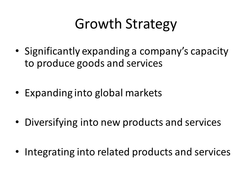 Growth Strategy Significantly expanding a company's capacity to produce goods and services Expanding into global markets Diversifying into new products and services Integrating into related products and services
