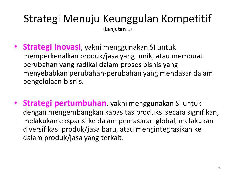 29 Strategi Menuju Keunggulan Kompetitif (Lanjutan…) Strategi inovasi, yakni menggunakan SI untuk memperkenalkan produk/jasa yang unik, atau membuat p