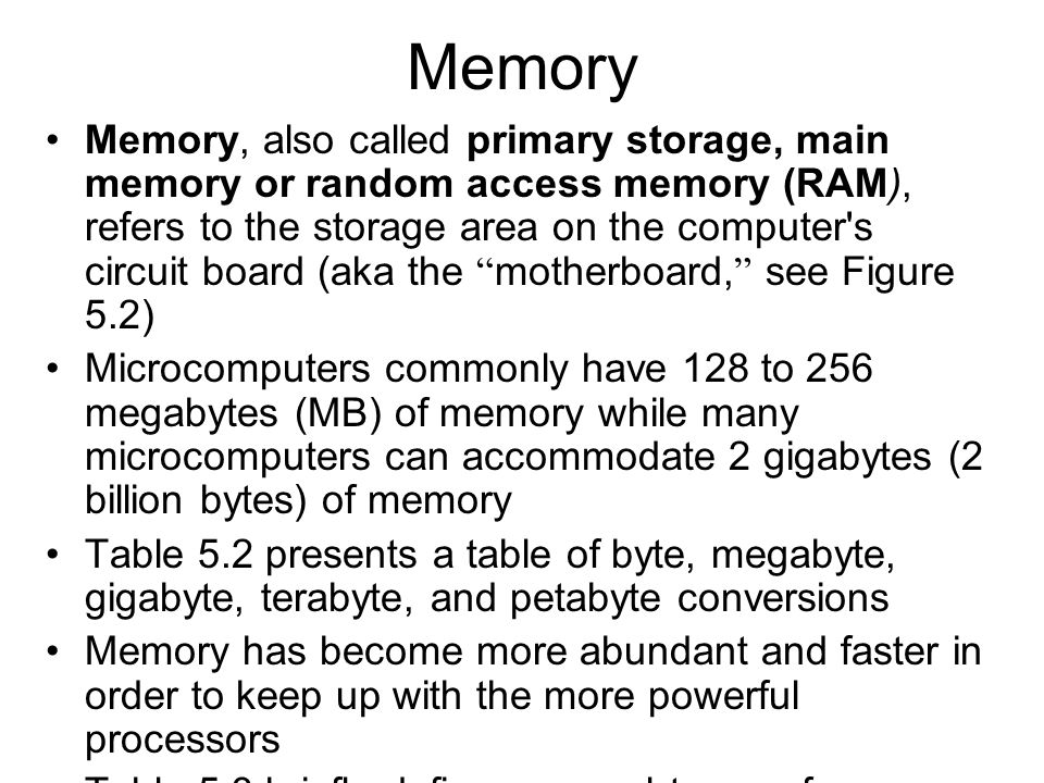 Memory Memory, also called primary storage, main memory or random access memory (RAM), refers to the storage area on the computer's circuit board (aka