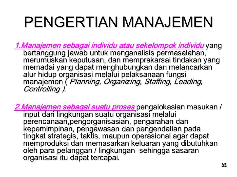 33 PENGERTIAN MANAJEMEN 1.Manajemen sebagai individu atau sekelompok individu yang bertanggung jawab untuk menganalisis permasalahan, merumuskan keput