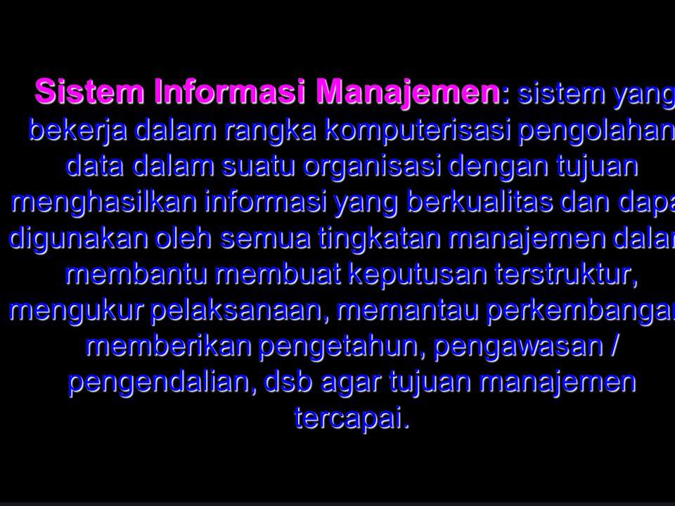 37 Sistem Informasi Manajemen: sistem yang bekerja dalam rangka komputerisasi pengolahan data dalam suatu organisasi dengan tujuan menghasilkan inform